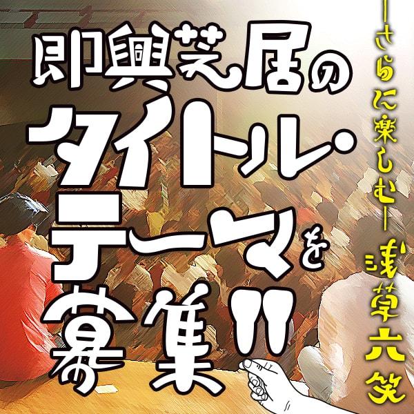 さらに楽しむ浅草六笑 即興芝居のタイトル・テーマを募集!!